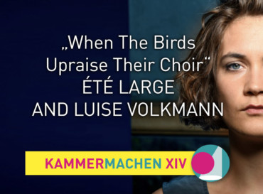 """When The Birds Upraise Their Choir"" — Été Large and Luise Volkmann"